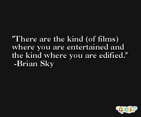 There are the kind (of films) where you are entertained and the kind where you are edified. -Brian Sky