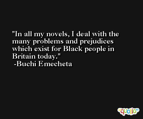 In all my novels, I deal with the many problems and prejudices which exist for Black people in Britain today. -Buchi Emecheta