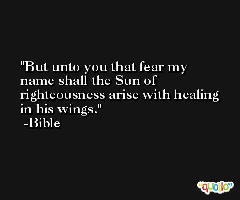 But unto you that fear my name shall the Sun of righteousness arise with healing in his wings. -Bible
