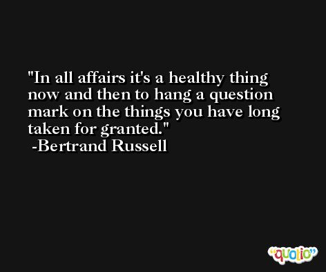 In all affairs it's a healthy thing now and then to hang a question mark on the things you have long taken for granted. -Bertrand Russell