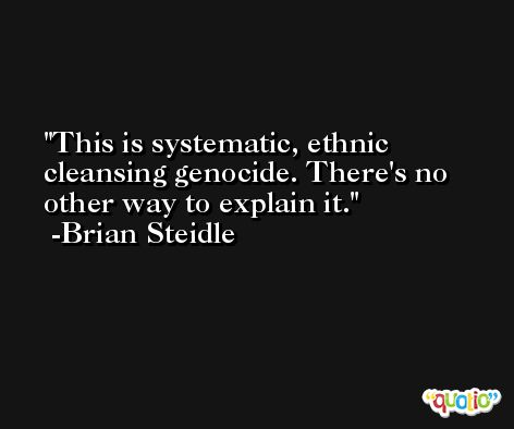This is systematic, ethnic cleansing genocide. There's no other way to explain it. -Brian Steidle