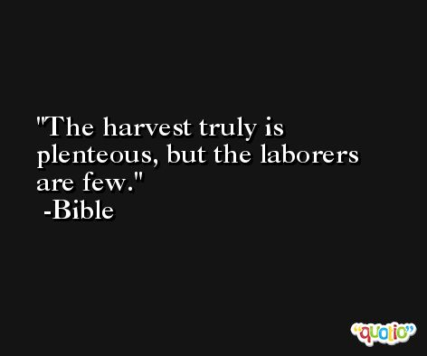 The harvest truly is plenteous, but the laborers are few. -Bible