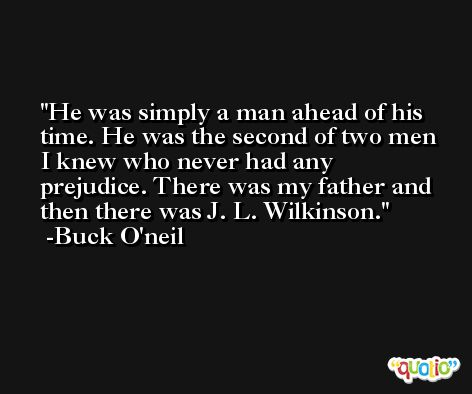 He was simply a man ahead of his time. He was the second of two men I knew who never had any prejudice. There was my father and then there was J. L. Wilkinson. -Buck O'neil