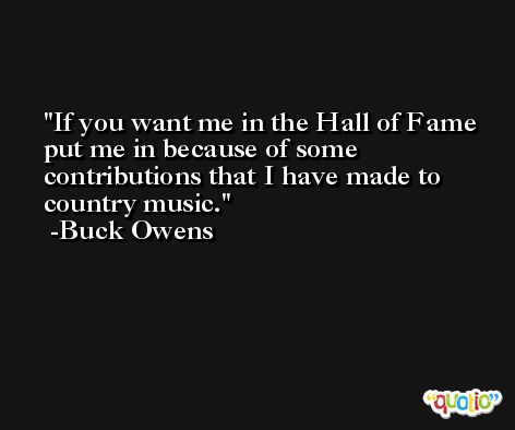 If you want me in the Hall of Fame put me in because of some contributions that I have made to country music. -Buck Owens