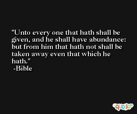 Unto every one that hath shall be given, and he shall have abundance: but from him that hath not shall be taken away even that which he hath. -Bible
