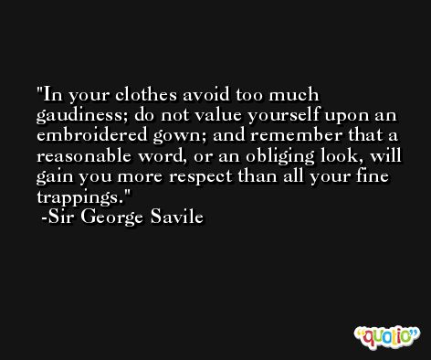 In your clothes avoid too much gaudiness; do not value yourself upon an embroidered gown; and remember that a reasonable word, or an obliging look, will gain you more respect than all your fine trappings. -Sir George Savile