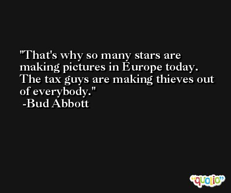 That's why so many stars are making pictures in Europe today. The tax guys are making thieves out of everybody. -Bud Abbott