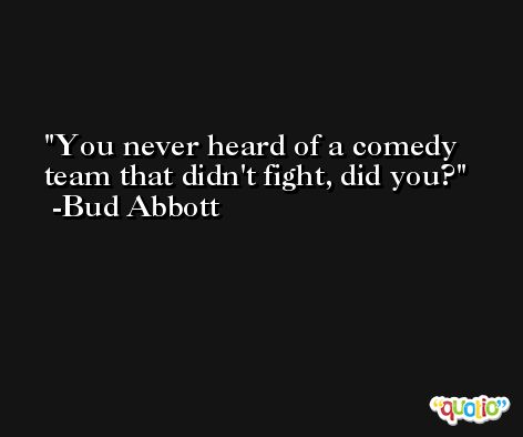 You never heard of a comedy team that didn't fight, did you? -Bud Abbott