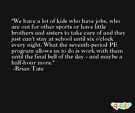 We have a lot of kids who have jobs, who are out for other sports or have little brothers and sisters to take care of and they just can't stay at school until six o'clock every night. What the seventh-period PE program allows us to do is work with them until the final bell of the day - and maybe a half-hour more. -Brian Tate