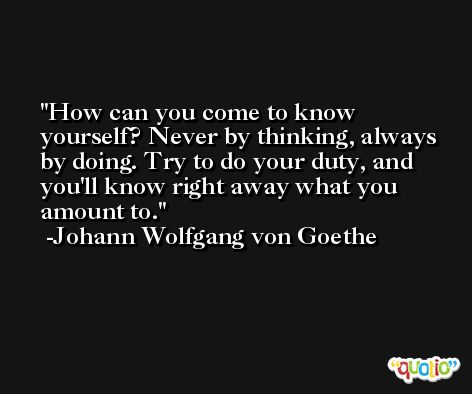 How can you come to know yourself? Never by thinking, always by doing. Try to do your duty, and you'll know right away what you amount to. -Johann Wolfgang von Goethe