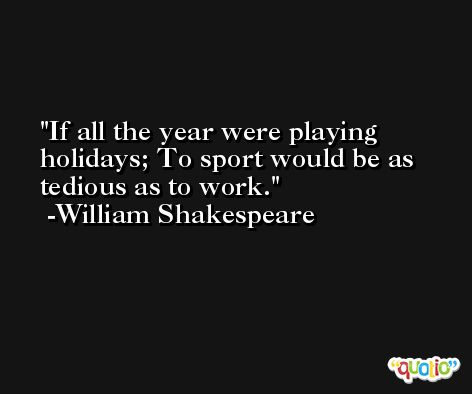 If all the year were playing holidays; To sport would be as tedious as to work. -William Shakespeare
