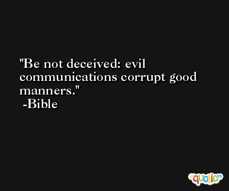 Be not deceived: evil communications corrupt good manners. -Bible