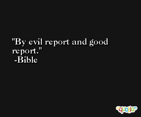 By evil report and good report. -Bible