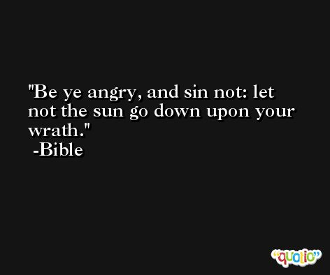 Be ye angry, and sin not: let not the sun go down upon your wrath. -Bible