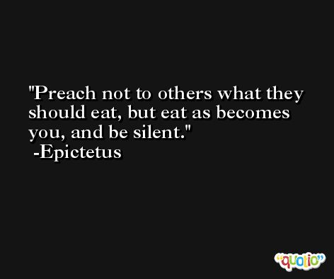 Preach not to others what they should eat, but eat as becomes you, and be silent. -Epictetus