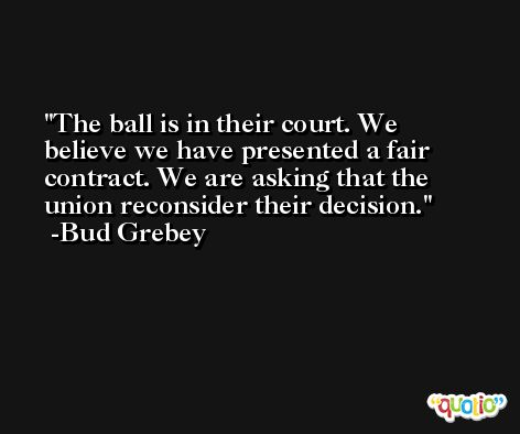 The ball is in their court. We believe we have presented a fair contract. We are asking that the union reconsider their decision. -Bud Grebey
