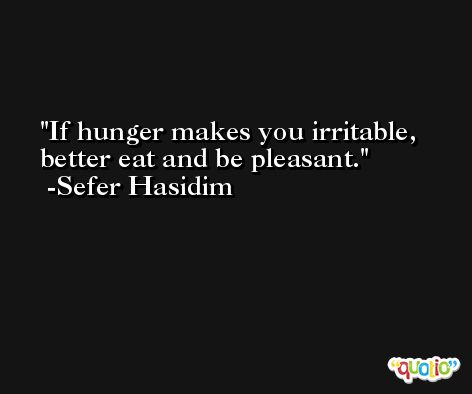 If hunger makes you irritable, better eat and be pleasant. -Sefer Hasidim