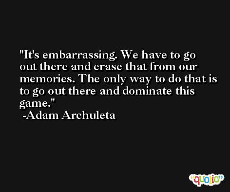 It's embarrassing. We have to go out there and erase that from our memories. The only way to do that is to go out there and dominate this game. -Adam Archuleta