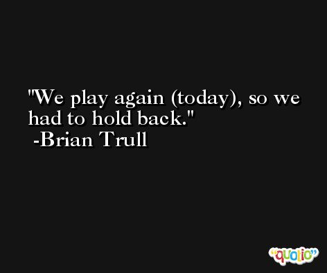 We play again (today), so we had to hold back. -Brian Trull