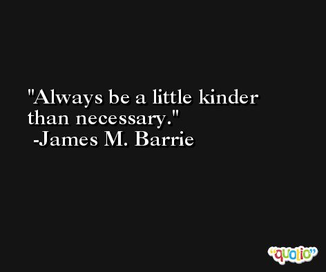 Always be a little kinder than necessary. -James M. Barrie