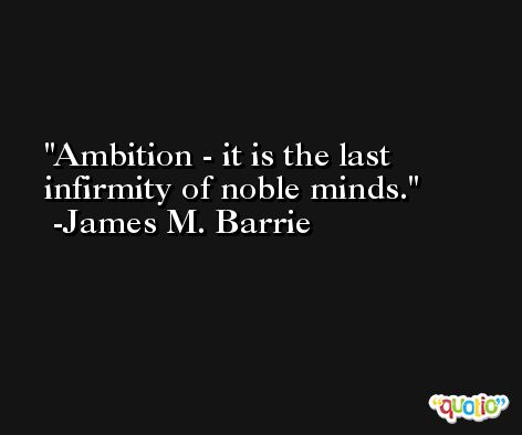 Ambition - it is the last infirmity of noble minds. -James M. Barrie