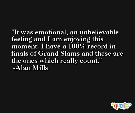 It was emotional, an unbelievable feeling and I am enjoying this moment. I have a 100% record in finals of Grand Slams and these are the ones which really count. -Alan Mills