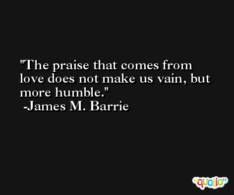 The praise that comes from love does not make us vain, but more humble. -James M. Barrie