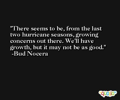 There seems to be, from the last two hurricane seasons, growing concerns out there. We'll have growth, but it may not be as good. -Bud Nocera
