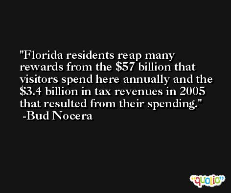 Florida residents reap many rewards from the $57 billion that visitors spend here annually and the $3.4 billion in tax revenues in 2005 that resulted from their spending. -Bud Nocera
