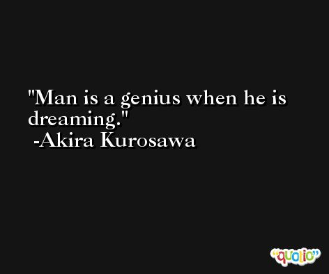 Man is a genius when he is dreaming. -Akira Kurosawa
