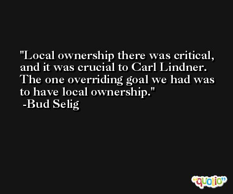 Local ownership there was critical, and it was crucial to Carl Lindner. The one overriding goal we had was to have local ownership. -Bud Selig