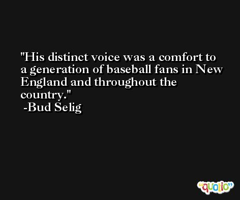 His distinct voice was a comfort to a generation of baseball fans in New England and throughout the country. -Bud Selig