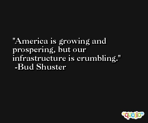 America is growing and prospering, but our infrastructure is crumbling. -Bud Shuster