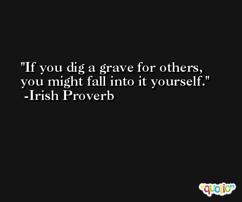 If you dig a grave for others, you might fall into it yourself. -Irish Proverb