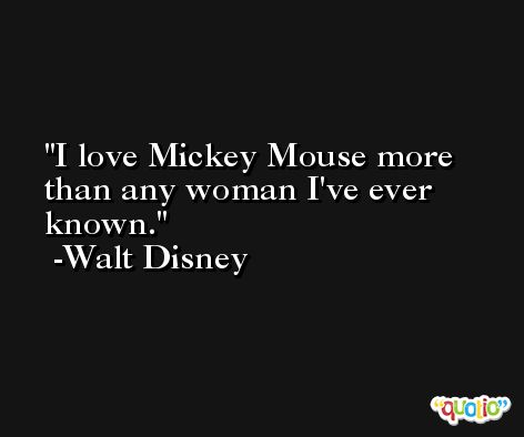 I love Mickey Mouse more than any woman I've ever known. -Walt Disney