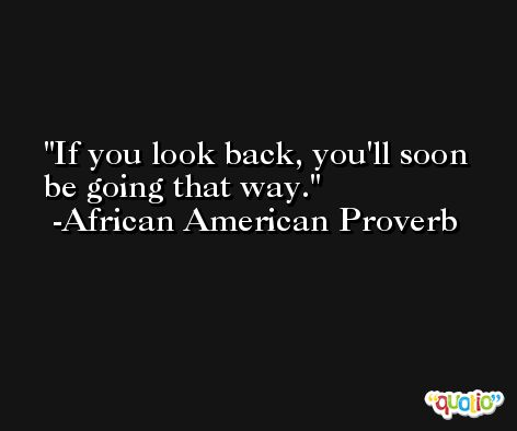 If you look back, you'll soon be going that way.  -African American Proverb