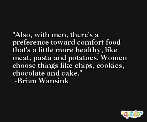 Also, with men, there's a preference toward comfort food that's a little more healthy, like meat, pasta and potatoes. Women choose things like chips, cookies, chocolate and cake. -Brian Wansink