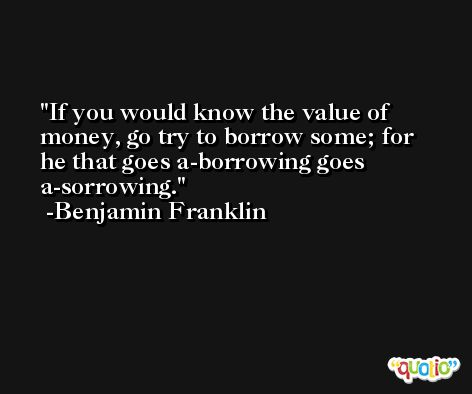 If you would know the value of money, go try to borrow some; for he that goes a-borrowing goes a-sorrowing. -Benjamin Franklin