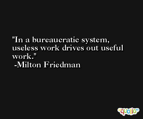 In a bureaucratic system, useless work drives out useful work. -Milton Friedman