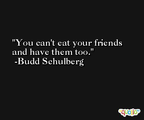 You can't eat your friends and have them too. -Budd Schulberg