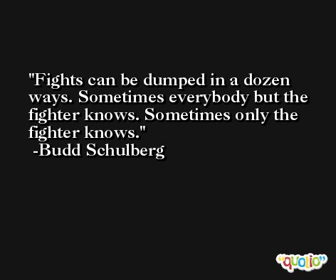 Fights can be dumped in a dozen ways. Sometimes everybody but the fighter knows. Sometimes only the fighter knows. -Budd Schulberg