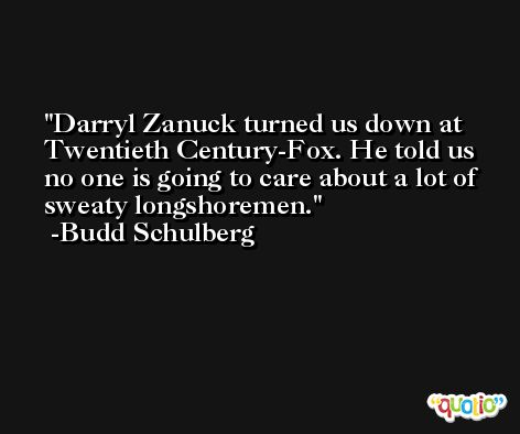 Darryl Zanuck turned us down at Twentieth Century-Fox. He told us no one is going to care about a lot of sweaty longshoremen. -Budd Schulberg