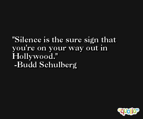 Silence is the sure sign that you're on your way out in Hollywood. -Budd Schulberg