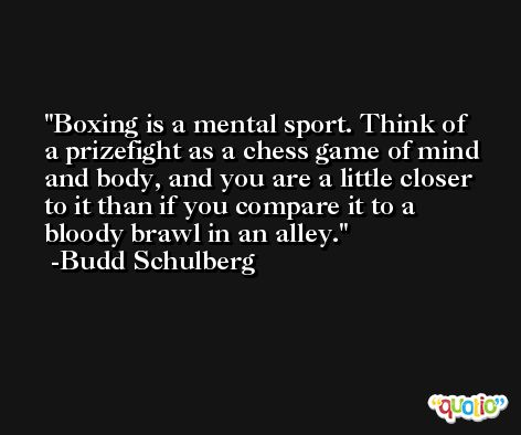 Boxing is a mental sport. Think of a prizefight as a chess game of mind and body, and you are a little closer to it than if you compare it to a bloody brawl in an alley. -Budd Schulberg