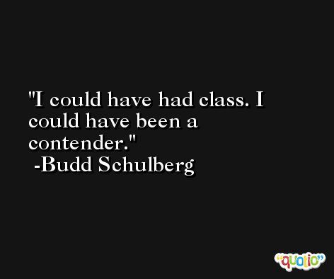 I could have had class. I could have been a contender. -Budd Schulberg
