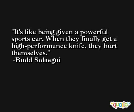 It's like being given a powerful sports car. When they finally get a high-performance knife, they hurt themselves. -Budd Solaegui
