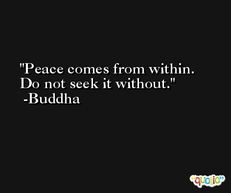 Peace comes from within. Do not seek it without. -Buddha