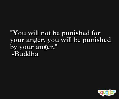 You will not be punished for your anger, you will be punished by your anger. -Buddha