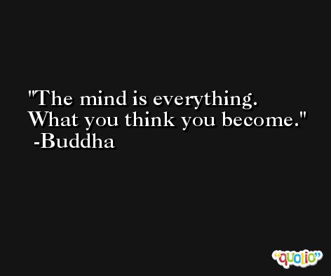 The mind is everything. What you think you become. -Buddha
