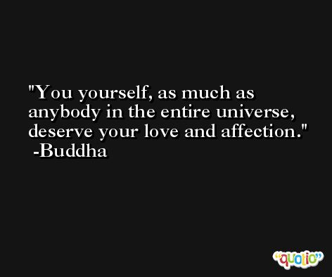 You yourself, as much as anybody in the entire universe, deserve your love and affection. -Buddha